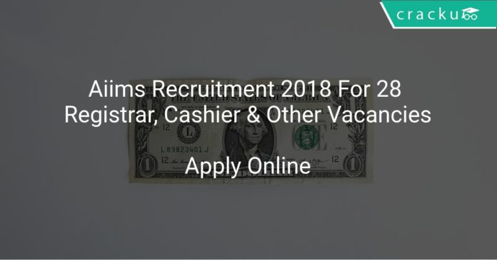 Aiims Recruitment 2018 Apply Online For 28 Registrar, Cashier & Other Vacancies