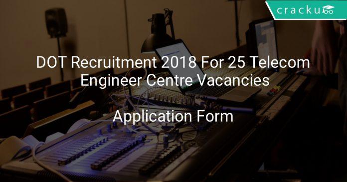 DOT Recruitment 2018 Application Form For 25 Telecom Engineer Centre Vacancies