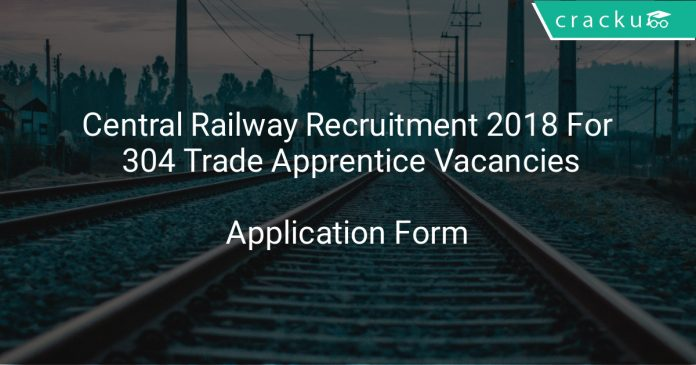 Central Railway Recruitment 2018 Application Form For 304 Trade Apprentice Vacancies