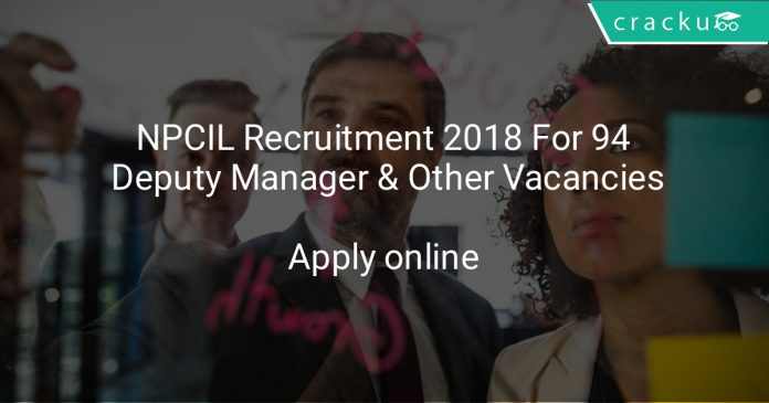 NPCIL Recruitment 2018 For 94 Deputy Manager & Other Vacancies