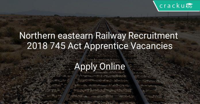 Northern eastearn Railway Recruitment 2018 745 Act Apprentice Vacancies