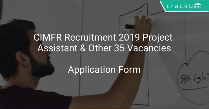 CIMFR Recruitment 2019 Project Assistant & Other 35 Vacancies