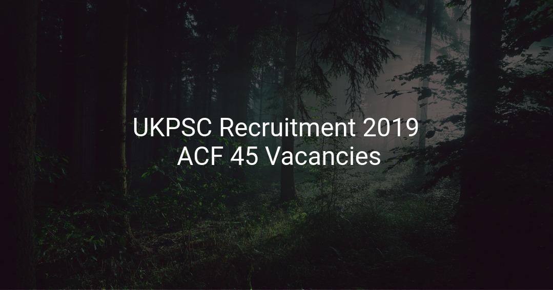 Ukpsc Recruitment 2019 Assistant Conservator Of Forest Acf  45 Vacancies