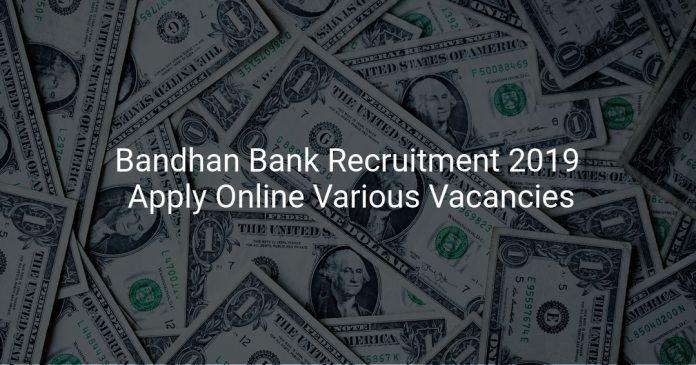 Bandhan Bank Recruitment 2019 Apply Online Various Vacancies