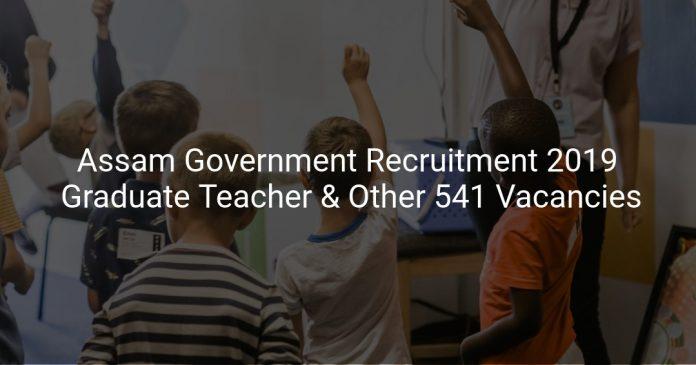 Assam Government Recruitment 2019 Graduate Teacher & Other 541 Vacancies