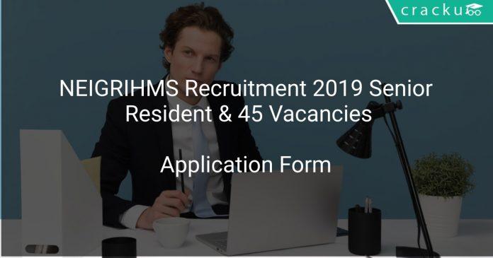 NEIGRIHMS Recruitment 2019 Senior Resident & 45 Vacancies