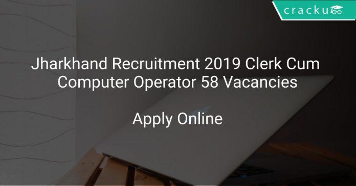 Jharkhand Recruitment 2019 Clerk Cum Computer Operator 58 Vacancies