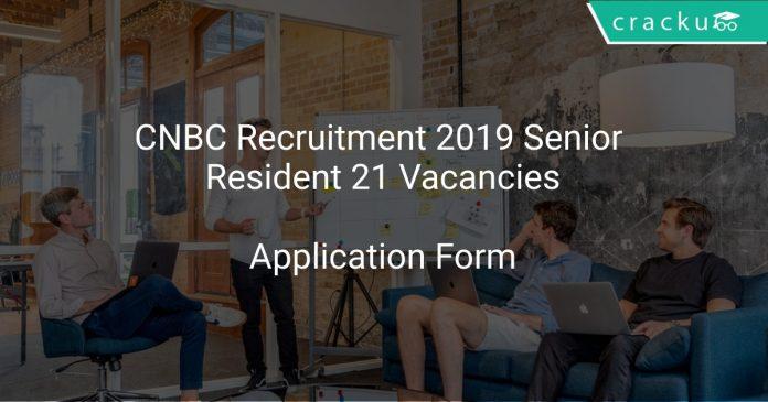 CNBC Recruitment 2019 Senior Resident 21 Vacancies