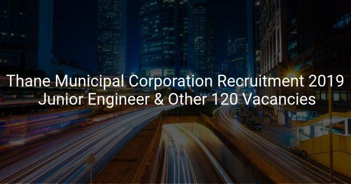 Thane Municipal Corporation Recruitment 2019 Junior Engineer & Other 120 Vacancies