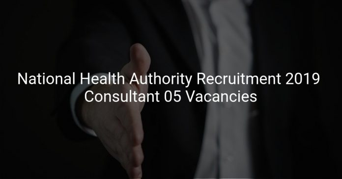 National Health Authority Recruitment 2019 Consultant 05 Vacancies