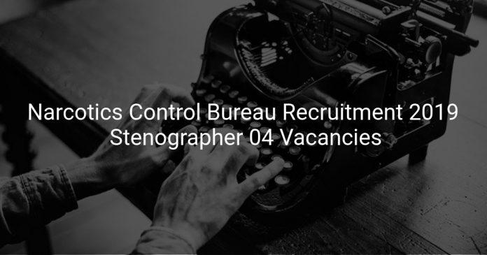 Narcotics Control Bureau Recruitment 2019 Stenographer 04 Vacancies