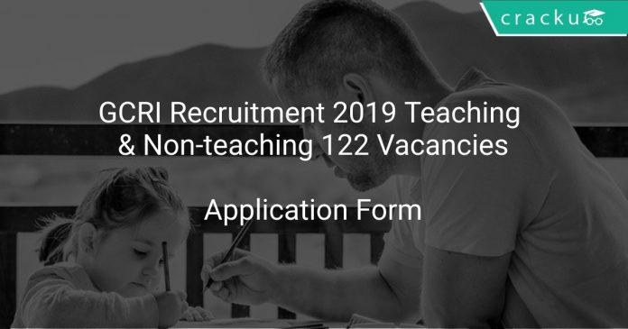 GCRI Recruitment 2019 Teaching & Non-teaching 122 Vacancies