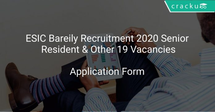 ESIC Bareily Recruitment 2020 Senior Resident & Other 19 Vacancies