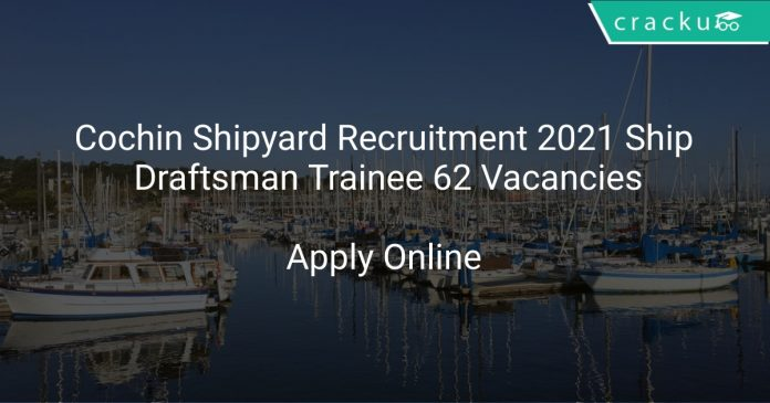 Cochin Shipyard Recruitment 2021 Ship Draftsman Trainee 62 Vacancies