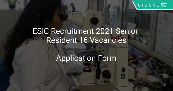 ESIC Recruitment 2021 Senior Resident 16 Vacancies